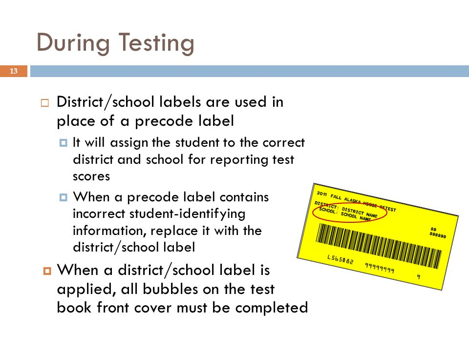 13 District/school labels are used in place of a precode label It will assign the student to the correct district and school for reporting test scores When a precode label contains incorrect student-identifying information, replace it with the district/school label When a district/school label is applied, all bubbles on the test book front cover must be completed During Testing