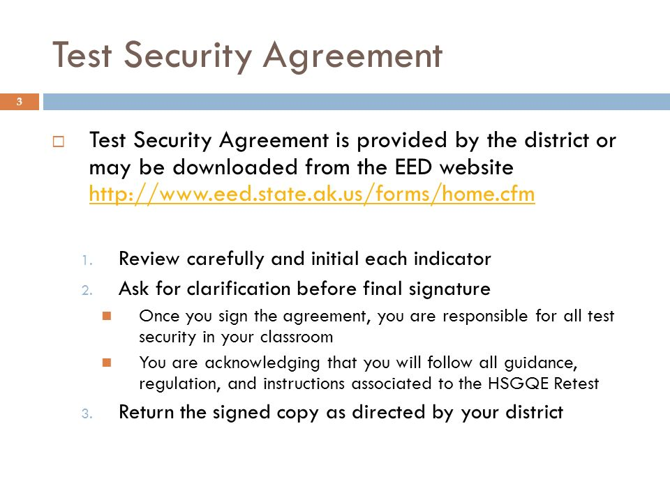 Test Security Agreement 3 Test Security Agreement is provided by the district or may be downloaded from the EED website http://www.eed.state.ak.us/for