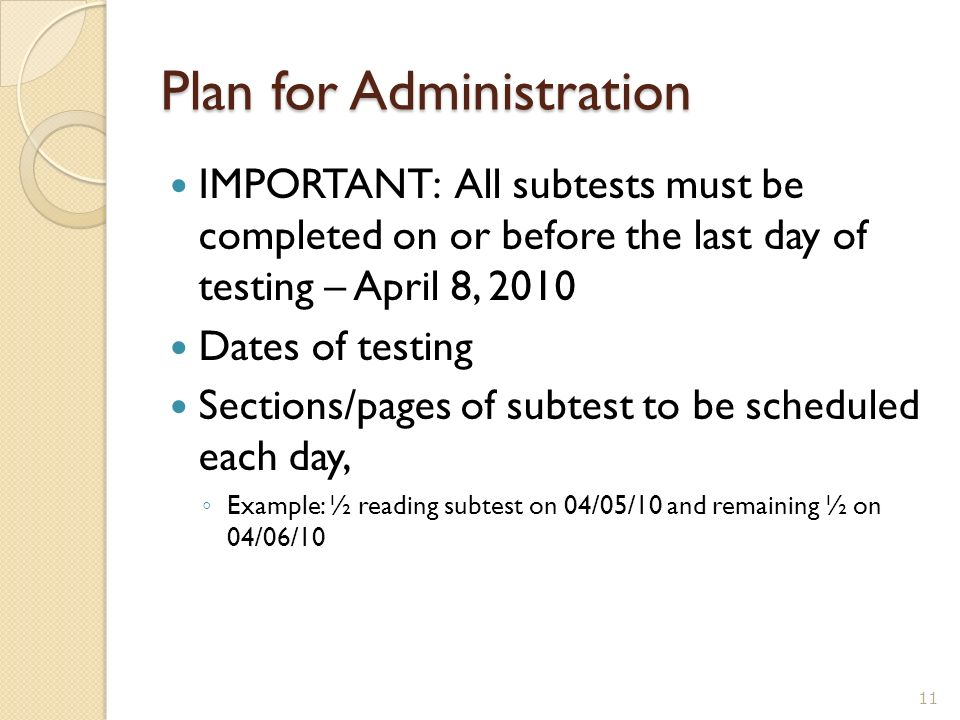 Plan for Administration IMPORTANT: All subtests must be completed on or before the last day of testing – April 8, 2010 Dates of testing Sections/pages