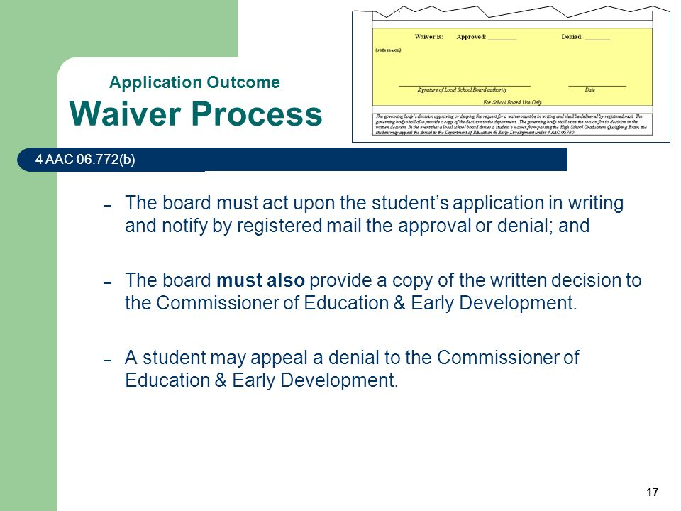 17 Waiver Process – The board must act upon the students application in writing and notify by registered mail the approval or denial; and – The board must also provide a copy of the written decision to the Commissioner of Education & Early Development.