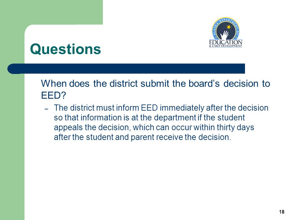 18 Questions When does the district submit the boards decision to EED.