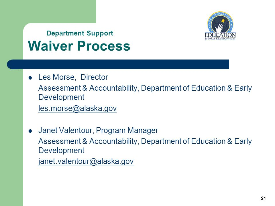 21 Waiver Process Les Morse, Director Assessment & Accountability, Department of Education & Early Development Janet Valentour, Program Manager Assessment & Accountability, Department of Education & Early Development Department Support
