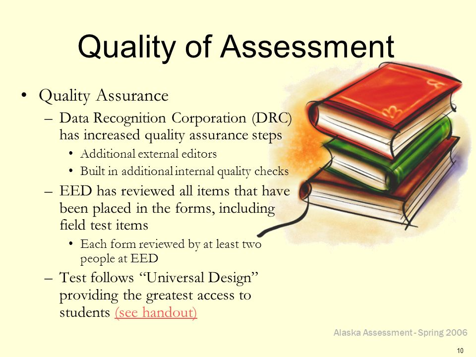 Alaska Assessment - Spring 2006 10 Quality of Assessment Quality Assurance –Data Recognition Corporation (DRC) has increased quality assurance steps A