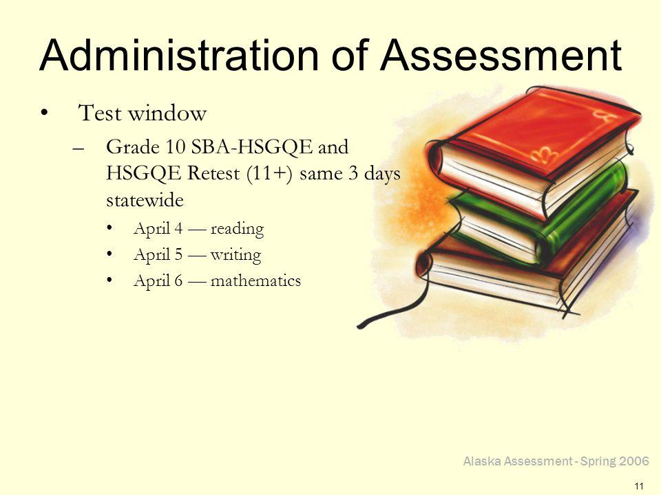 Alaska Assessment - Spring 2006 11 Administration of Assessment Test window –Grade 10 SBA-HSGQE and HSGQE Retest (11+) same 3 days statewide April 4 r