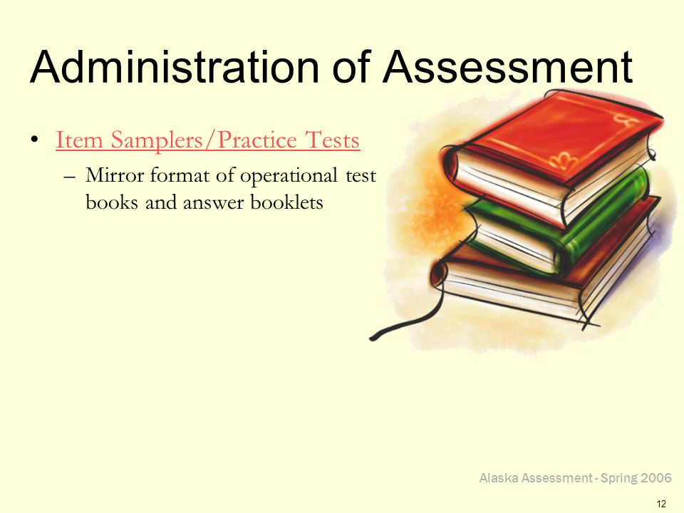 Alaska Assessment - Spring 2006 12 Administration of Assessment Item Samplers/Practice Tests –Mirror format of operational test books and answer booklets