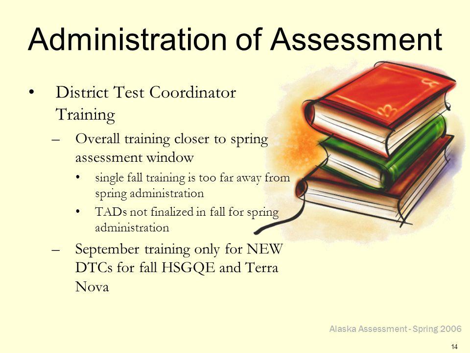 Alaska Assessment - Spring 2006 14 Administration of Assessment District Test Coordinator Training –Overall training closer to spring assessment windo