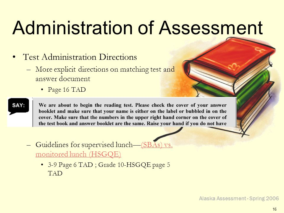Alaska Assessment - Spring 2006 16 Administration of Assessment Test Administration Directions –More explicit directions on matching test and answer d