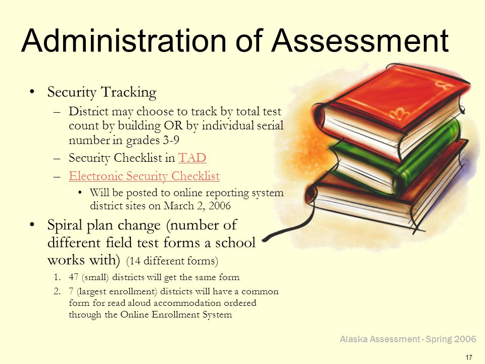 Alaska Assessment - Spring 2006 17 Administration of Assessment Security Tracking –District may choose to track by total test count by building OR by individual serial number in grades 3-9 –Security Checklist in TADTAD –Electronic Security ChecklistElectronic Security Checklist Will be posted to online reporting system district sites on March 2, 2006 Spiral plan change (number of different field test forms a school works with) (14 different forms) 1.47 (small) districts will get the same form 2.7 (largest enrollment) districts will have a common form for read aloud accommodation ordered through the Online Enrollment System