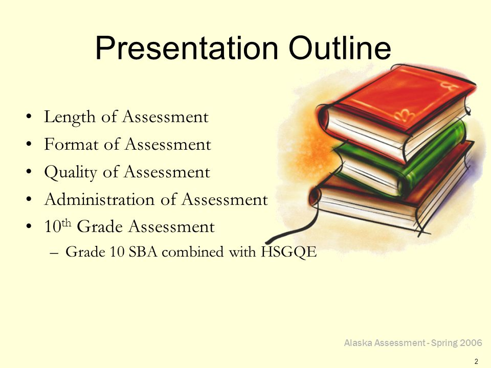 Alaska Assessment - Spring 2006 2 Presentation Outline Length of Assessment Format of Assessment Quality of Assessment Administration of Assessment 10 th Grade Assessment –Grade 10 SBA combined with HSGQE