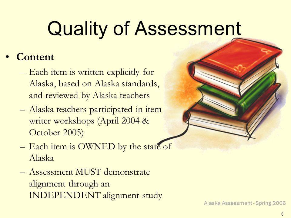 Alaska Assessment - Spring 2006 8 Quality of Assessment Content –Each item is written explicitly for Alaska, based on Alaska standards, and reviewed by Alaska teachers –Alaska teachers participated in item writer workshops (April 2004 & October 2005) –Each item is OWNED by the state of Alaska –Assessment MUST demonstrate alignment through an INDEPENDENT alignment study