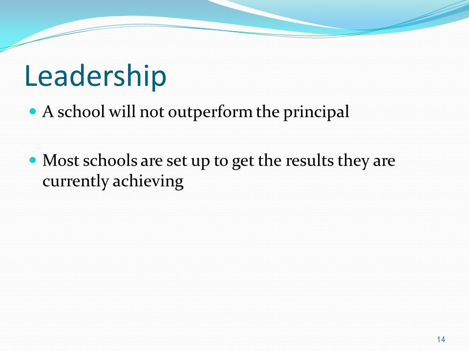 Leadership A school will not outperform the principal Most schools are set up to get the results they are currently achieving 14