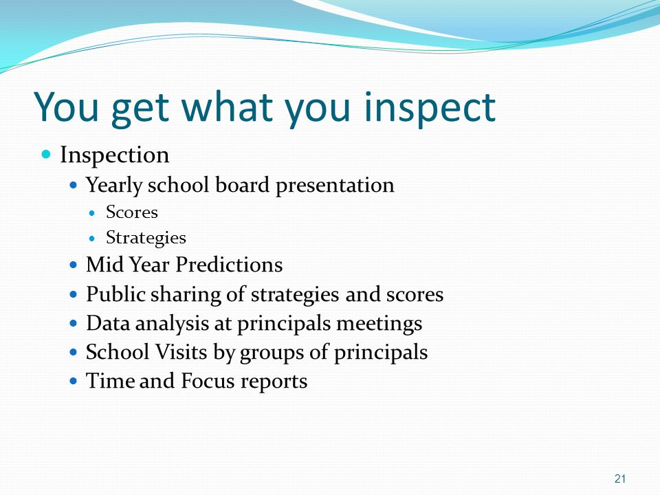 You get what you inspect Inspection Yearly school board presentation Scores Strategies Mid Year Predictions Public sharing of strategies and scores Data analysis at principals meetings School Visits by groups of principals Time and Focus reports 21