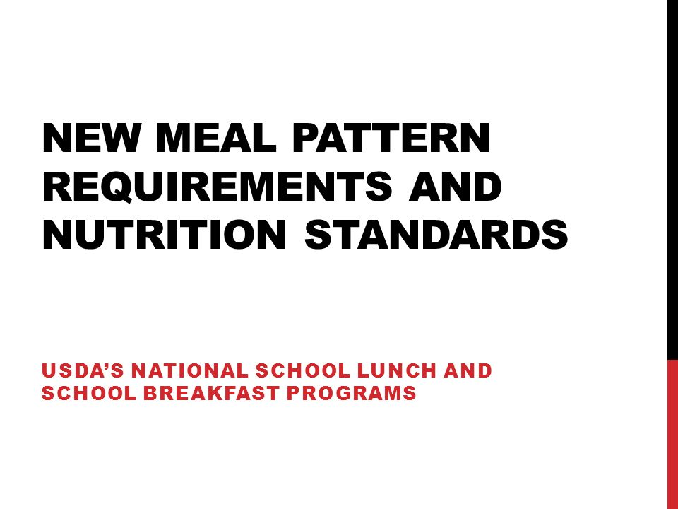 BREAKFAST MEAL PATTERN 22 Breakfast Meal Pattern Grades K-5Grades 6-8Grades 9-12 Meal PatternAmount of Food a Per Week (Minimum Per Day) Fruits (cups) b 5 (1) e Vegetables (cups) b 000 Dark green c 000 Red/Orange c 000 Beans and peas (legumes) c 000 Starchy c 000 Other c,d 000 Additional Veg to Reach Total e 000 Grains (oz eq) f 7-10 (1) j 8-10 (1) j 9-10 (1) j Meats/Meat Alternates (oz eq) 0 k Fluid milk (cups) g 5 (1) Other Specifications: Daily Amount Based on the Average for a 5-Day Week Min-max calories (kcal) h 350-500400-550450-600 Saturated fat (% of total calories) h < 10 Sodium (mg) h,i < 430< 470< 500 Trans fat h Nutrition label or manufacturer specifications must indicate zero grams of trans fat per serving.