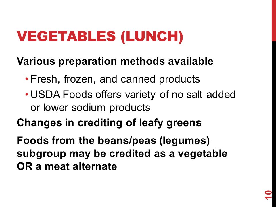 VEGETABLES (LUNCH) Various preparation methods available Fresh, frozen, and canned products USDA Foods offers variety of no salt added or lower sodium products Changes in crediting of leafy greens Foods from the beans/peas (legumes) subgroup may be credited as a vegetable OR a meat alternate 10