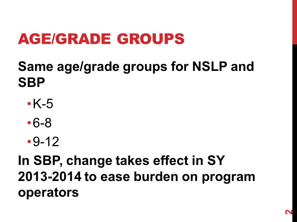 AGE/GRADE GROUPS Same age/grade groups for NSLP and SBP K In SBP, change takes effect in SY to ease burden on program operators 2