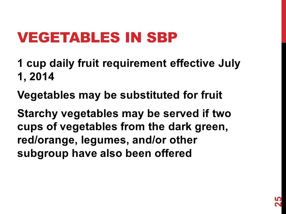 VEGETABLES IN SBP 1 cup daily fruit requirement effective July 1, 2014 Vegetables may be substituted for fruit Starchy vegetables may be served if two cups of vegetables from the dark green, red/orange, legumes, and/or other subgroup have also been offered 25