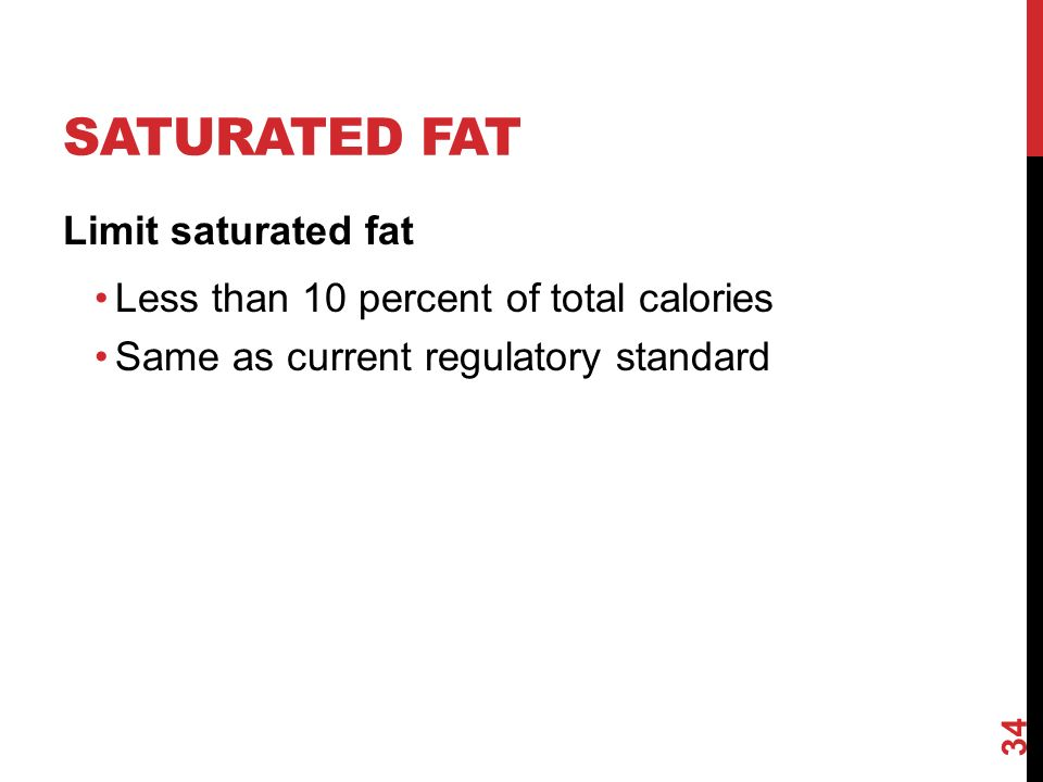 SATURATED FAT Limit saturated fat Less than 10 percent of total calories Same as current regulatory standard 34
