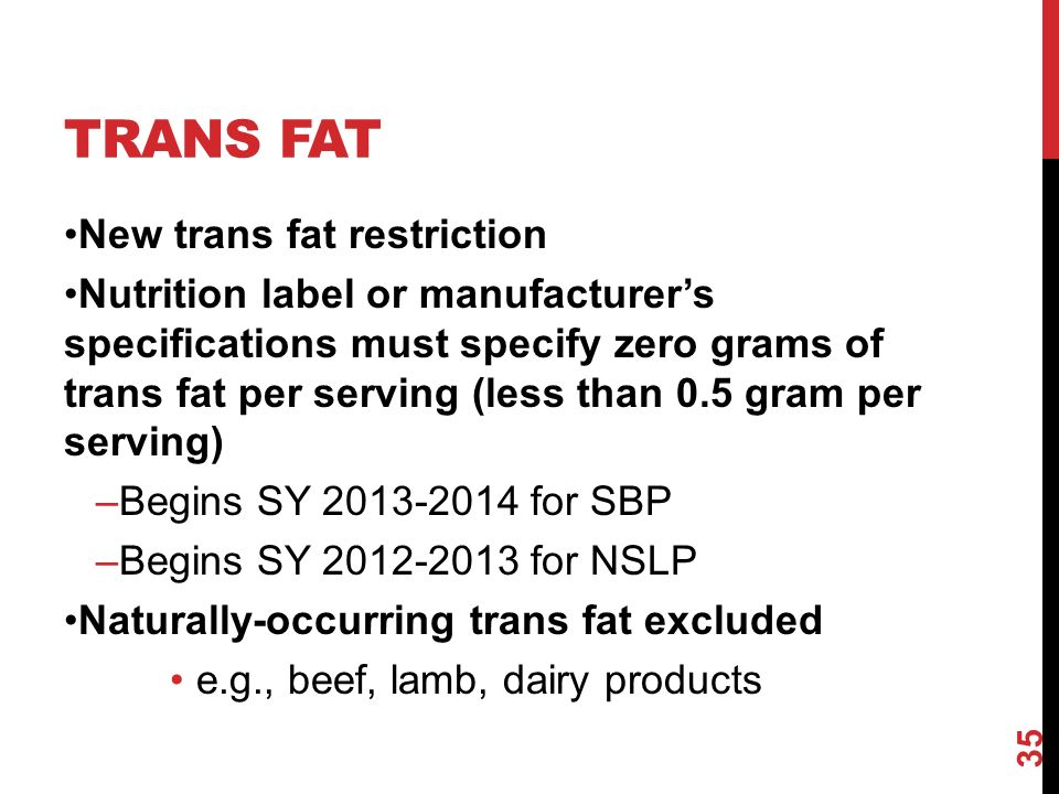 TRANS FAT New trans fat restriction Nutrition label or manufacturers specifications must specify zero grams of trans fat per serving (less than 0.5 gram per serving) –Begins SY for SBP –Begins SY for NSLP Naturally-occurring trans fat excluded e.g., beef, lamb, dairy products 35