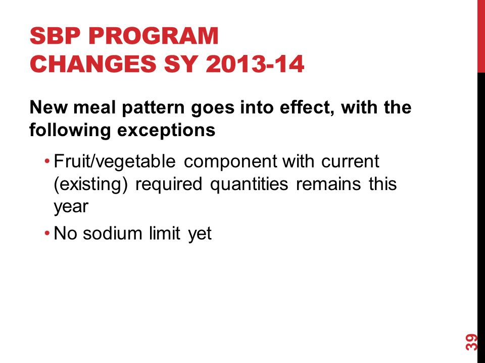 SBP PROGRAM CHANGES SY New meal pattern goes into effect, with the following exceptions Fruit/vegetable component with current (existing) required quantities remains this year No sodium limit yet 39