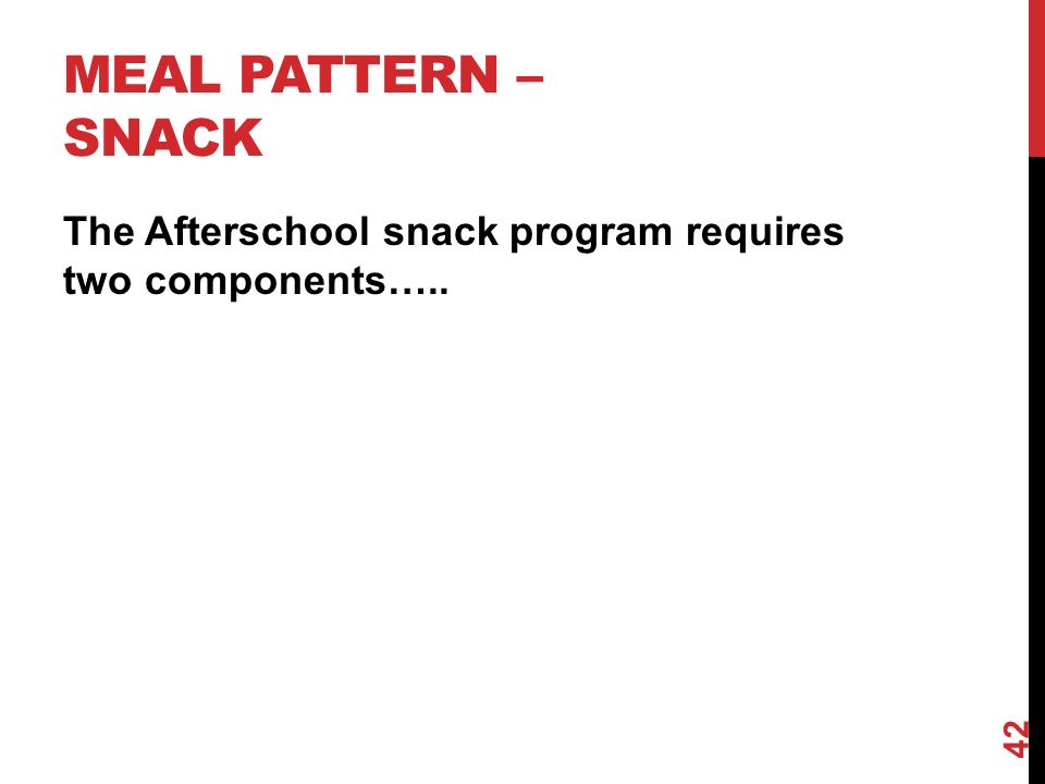 MEAL PATTERN – SNACK The Afterschool snack program requires two components….. 42