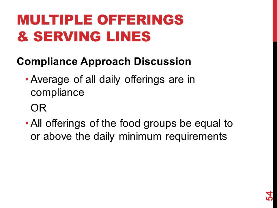MULTIPLE OFFERINGS & SERVING LINES Compliance Approach Discussion Average of all daily offerings are in compliance OR All offerings of the food groups be equal to or above the daily minimum requirements 54