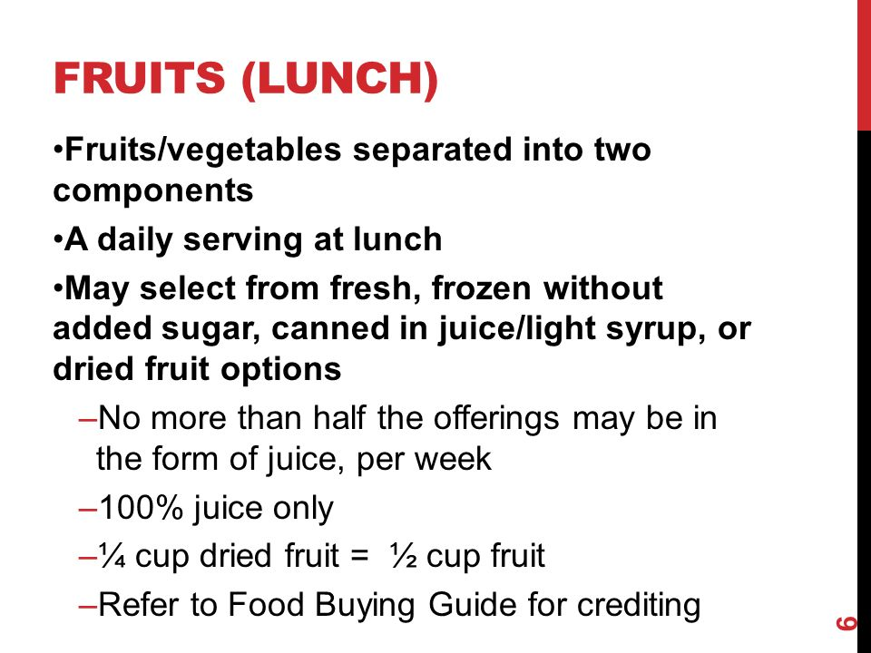 FRUITS (LUNCH) Fruits/vegetables separated into two components A daily serving at lunch May select from fresh, frozen without added sugar, canned in juice/light syrup, or dried fruit options –No more than half the offerings may be in the form of juice, per week –100% juice only –¼ cup dried fruit = ½ cup fruit –Refer to Food Buying Guide for crediting 6