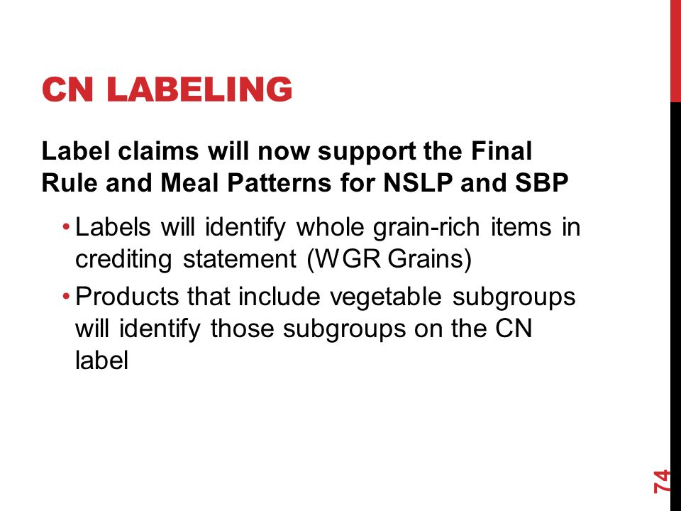 CN LABELING Label claims will now support the Final Rule and Meal Patterns for NSLP and SBP Labels will identify whole grain-rich items in crediting statement (WGR Grains) Products that include vegetable subgroups will identify those subgroups on the CN label 74