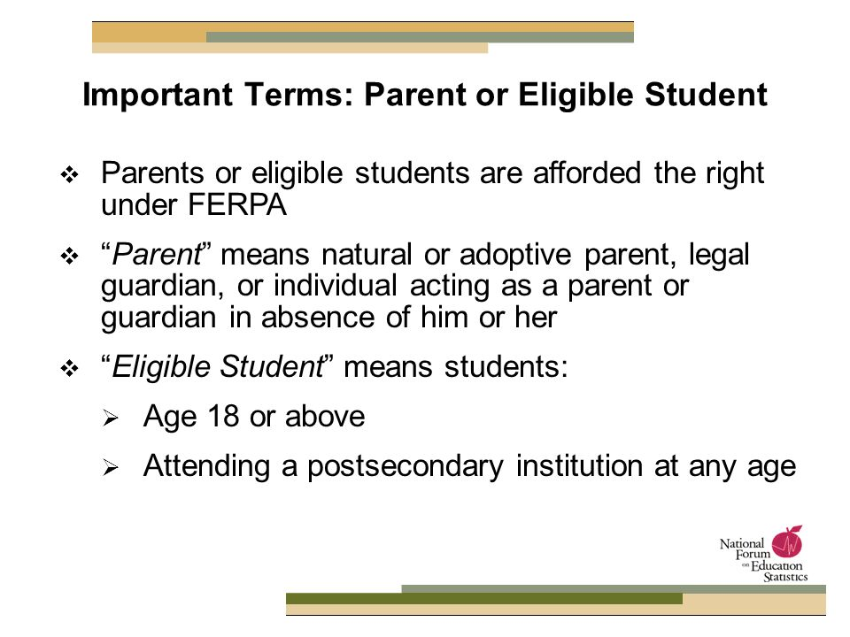 Parents or eligible students are afforded the right under FERPA Parent means natural or adoptive parent, legal guardian, or individual acting as a parent or guardian in absence of him or her Eligible Student means students: Age 18 or above Attending a postsecondary institution at any age Important Terms: Parent or Eligible Student