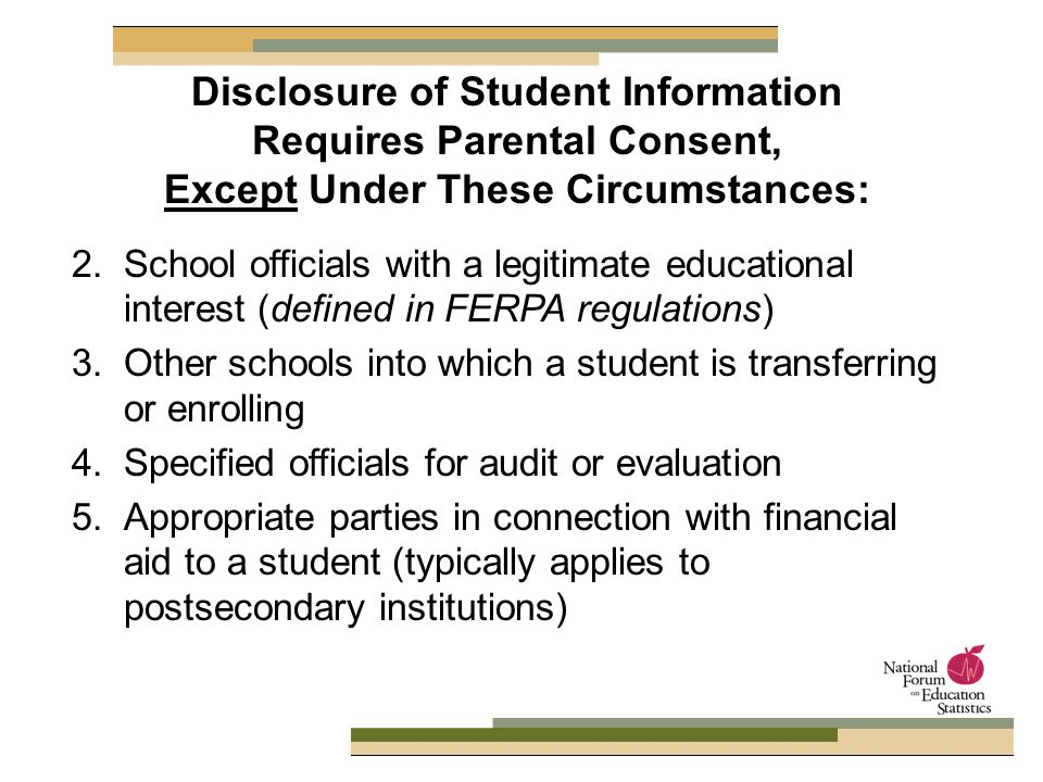 2. School officials with a legitimate educational interest (defined in FERPA regulations) 3.Other schools into which a student is transferring or enro