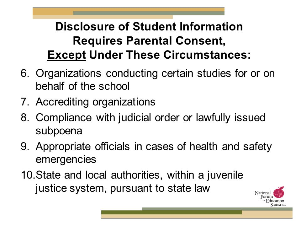 6.Organizations conducting certain studies for or on behalf of the school 7.Accrediting organizations 8.Compliance with judicial order or lawfully issued subpoena 9.Appropriate officials in cases of health and safety emergencies 10.State and local authorities, within a juvenile justice system, pursuant to state law Disclosure of Student Information Requires Parental Consent, Except Under These Circumstances: