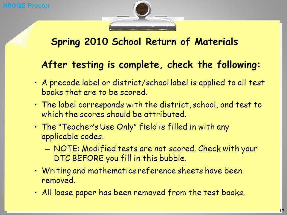 17 Spring 2010 School Return of Materials After testing is complete, check the following: A precode label or district/school label is applied to all test books that are to be scored.