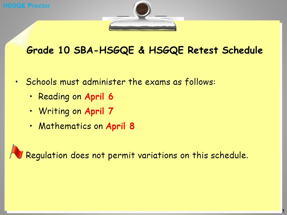 3 Grade 10 SBA-HSGQE & HSGQE Retest Schedule Schools must administer the exams as follows: Reading on April 6 Writing on April 7 Mathematics on April