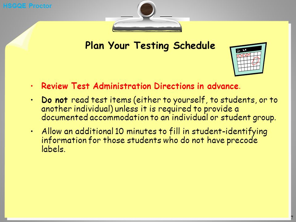 7 Plan Your Testing Schedule Review Test Administration Directions in advance. Do not read test items (either to yourself, to students, or to another