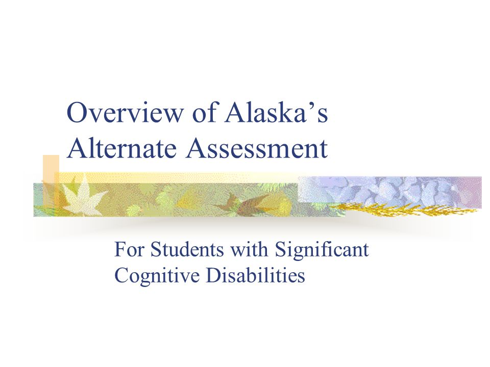 Overview of Alaskas Alternate Assessment For Students with Significant Cognitive Disabilities