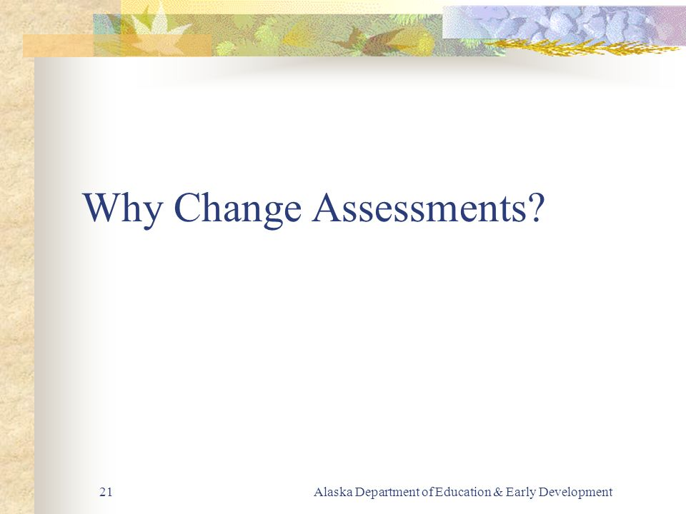 Alaska Department of Education & Early Development21 Why Change Assessments