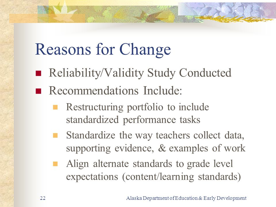 Alaska Department of Education & Early Development22 Reasons for Change Reliability/Validity Study Conducted Recommendations Include: Restructuring portfolio to include standardized performance tasks Standardize the way teachers collect data, supporting evidence, & examples of work Align alternate standards to grade level expectations (content/learning standards)