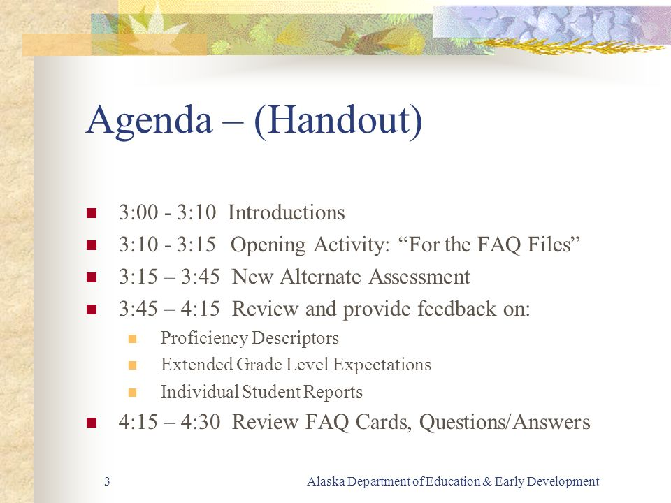 Alaska Department of Education & Early Development3 Agenda – (Handout) 3:00 - 3:10 Introductions 3:10 - 3:15 Opening Activity: For the FAQ Files 3:15 – 3:45 New Alternate Assessment 3:45 – 4:15 Review and provide feedback on: Proficiency Descriptors Extended Grade Level Expectations Individual Student Reports 4:15 – 4:30 Review FAQ Cards, Questions/Answers