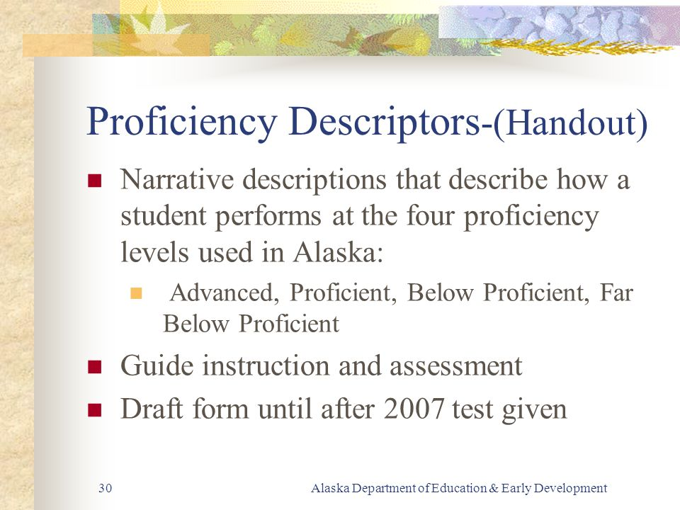 Alaska Department of Education & Early Development30 Proficiency Descriptors -(Handout) Narrative descriptions that describe how a student performs at the four proficiency levels used in Alaska: Advanced, Proficient, Below Proficient, Far Below Proficient Guide instruction and assessment Draft form until after 2007 test given