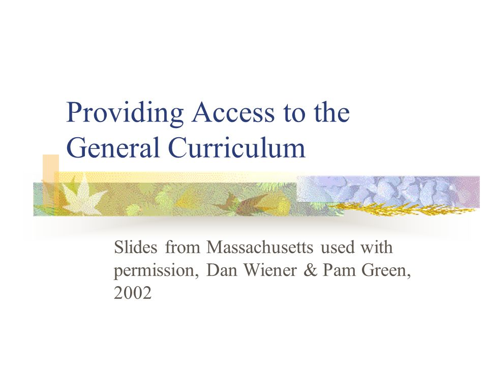 Providing Access to the General Curriculum Slides from Massachusetts used with permission, Dan Wiener & Pam Green, 2002