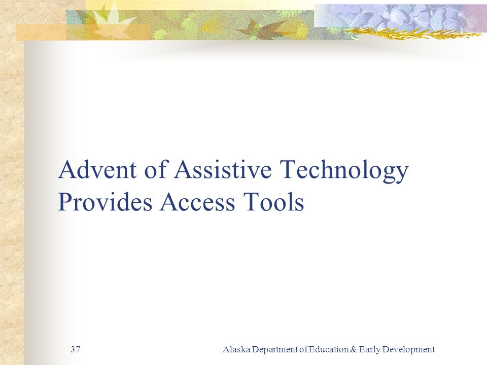 Alaska Department of Education & Early Development37 Advent of Assistive Technology Provides Access Tools