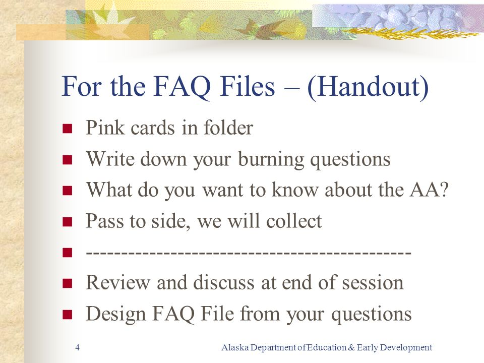 Alaska Department of Education & Early Development4 For the FAQ Files – (Handout) Pink cards in folder Write down your burning questions What do you want to know about the AA.