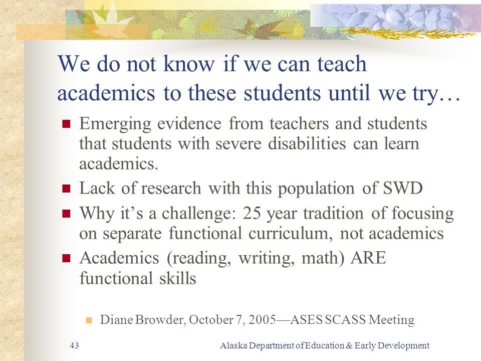Alaska Department of Education & Early Development43 We do not know if we can teach academics to these students until we try… Emerging evidence from teachers and students that students with severe disabilities can learn academics.