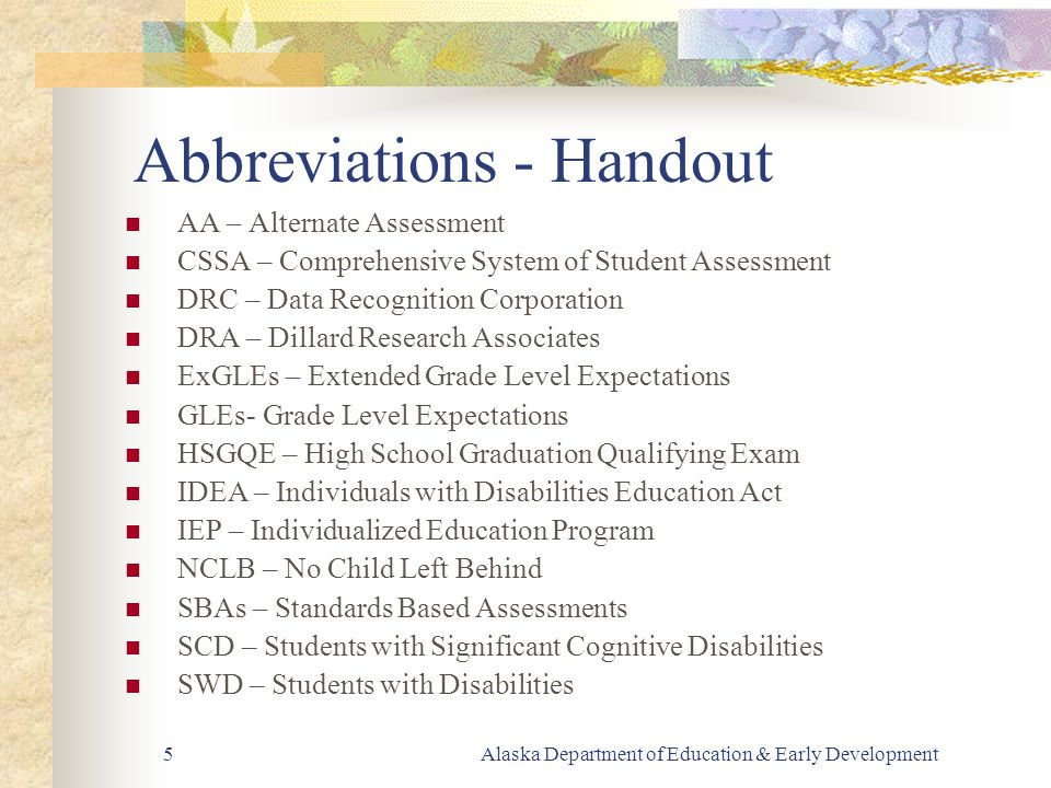 Alaska Department of Education & Early Development5 Abbreviations - Handout AA – Alternate Assessment CSSA – Comprehensive System of Student Assessment DRC – Data Recognition Corporation DRA – Dillard Research Associates ExGLEs – Extended Grade Level Expectations GLEs- Grade Level Expectations HSGQE – High School Graduation Qualifying Exam IDEA – Individuals with Disabilities Education Act IEP – Individualized Education Program NCLB – No Child Left Behind SBAs – Standards Based Assessments SCD – Students with Significant Cognitive Disabilities SWD – Students with Disabilities