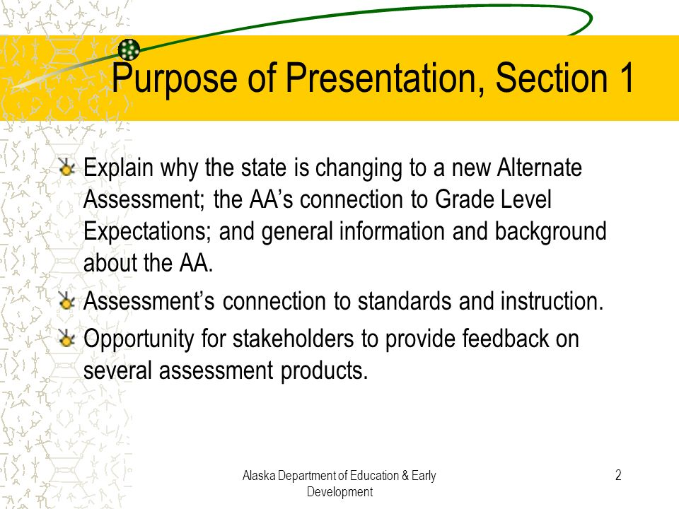 Alaska Department of Education & Early Development 2 Purpose of Presentation, Section 1 Explain why the state is changing to a new Alternate Assessmen