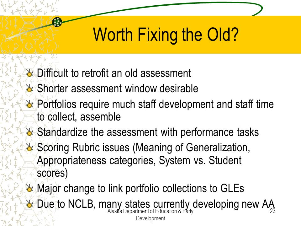 Alaska Department of Education & Early Development 23 Worth Fixing the Old? Difficult to retrofit an old assessment Shorter assessment window desirabl