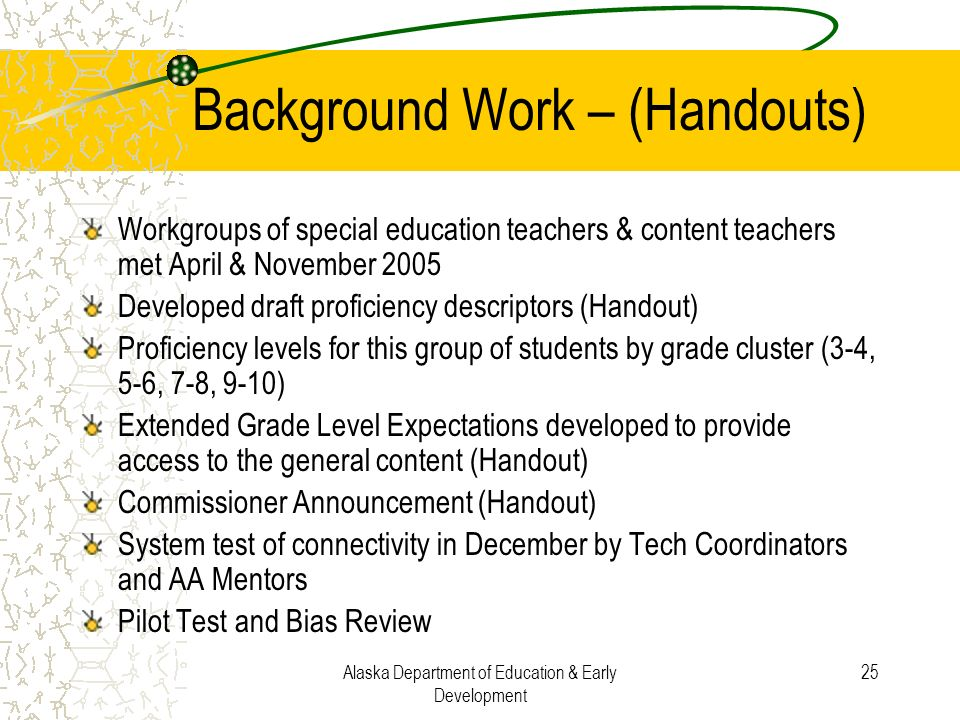 Alaska Department of Education & Early Development 25 Background Work – (Handouts) Workgroups of special education teachers & content teachers met Apr