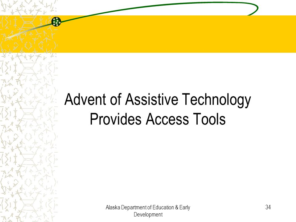 Alaska Department of Education & Early Development 34 Advent of Assistive Technology Provides Access Tools