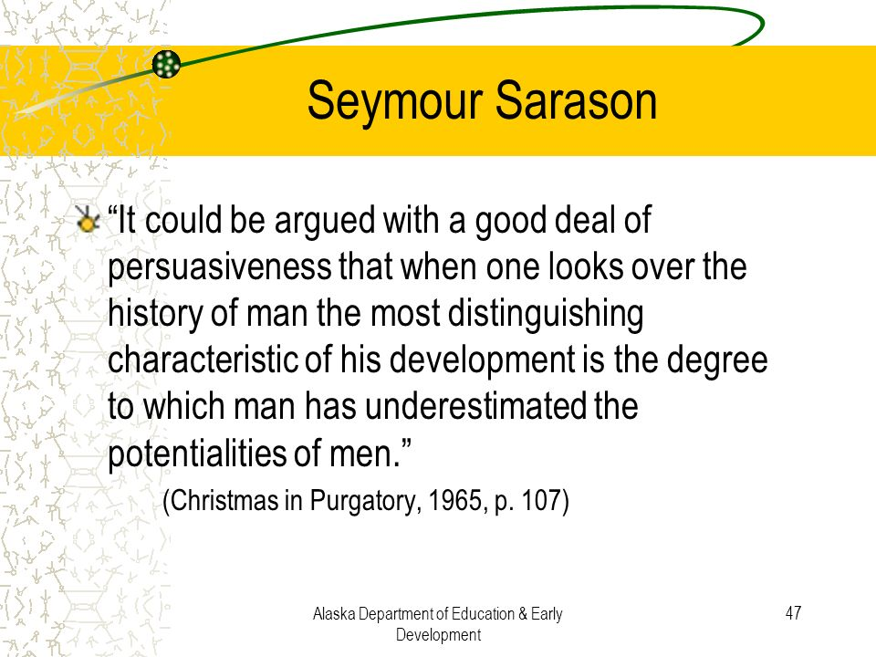 Alaska Department of Education & Early Development 47 Seymour Sarason It could be argued with a good deal of persuasiveness that when one looks over t