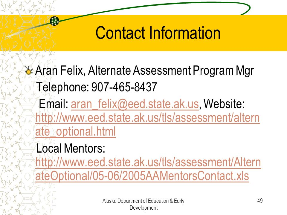 Alaska Department of Education & Early Development 49 Contact Information Aran Felix, Alternate Assessment Program Mgr Telephone: 907-465-8437 Email: