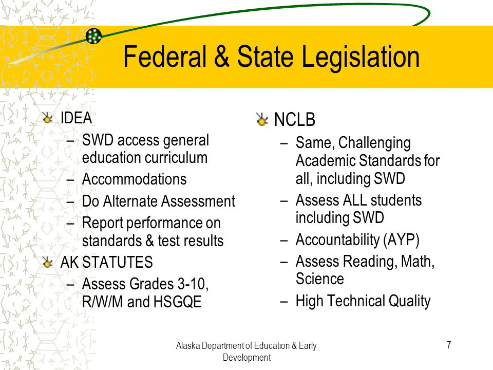 Alaska Department of Education & Early Development 7 Federal & State Legislation IDEA –SWD access general education curriculum –Accommodations –Do Alt